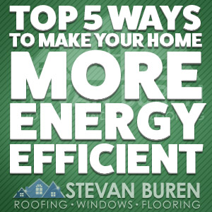Top 5 Ways To Make Your Home More Energy Efficient Stevan Buren Roofing Windows Amp Flooring